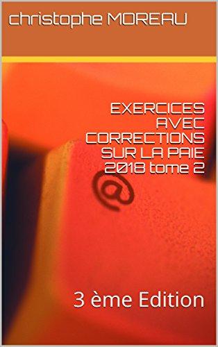 EXERCICES AVEC CORRECTIONS SUR LA PAIE 2018 tome 2: 3 ème Edition