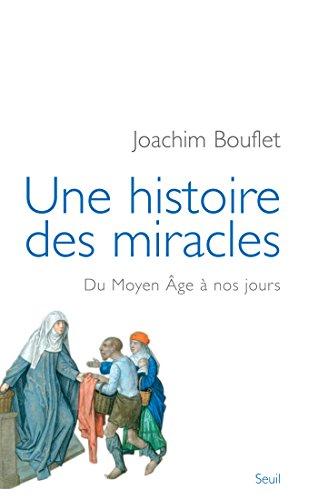 Une histoire des miracles. Du Moyen Âge à nos jours: Du Moyen Âge à nos jours