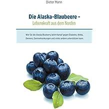 Die Alaska-Blaubeere - Lebenskraft aus dem Norden: Wie Sie die Alaska Blueberry beim Kampf gegen Diabetes, Krebs, Demenz, Darmerkrankungen und vieles andere unterstützen kann.