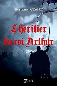 L'Héritier du roi Arthur, tome 1 : Chroniques des prophéties oubliées par Crapez