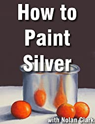 How to Paint Silver and Reflective Objects (Still Life Painting with Nolan Clark Book 2)