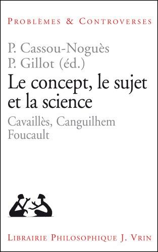 Le Concept, le sujet et la science. Cavaillès, Canguilhem, Foucault