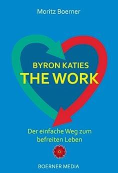 Byron Katies The Work - Der einfache Weg zum befreiten Leben