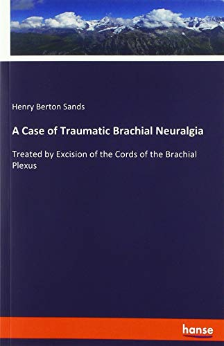 A Case of Traumatic Brachial Neuralgia: Treated by Excision of the Cords of the Brachial Plexus -