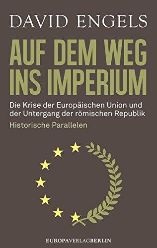 Auf dem Weg ins Imperium: Die Krise der Europäischen Union und der Untergang der Römischen Republik. Historische Parallelen