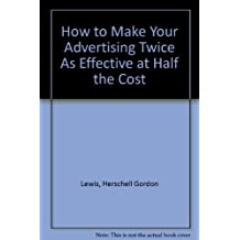 How to Make Your Advertising Twice As Effective at Half the Cost by Herschell Gordon Lewis (1985-12-01)