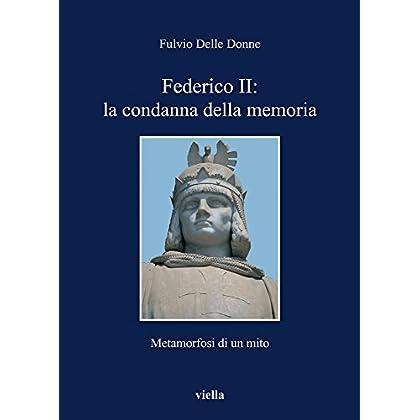 Federico Ii: La Condanna Della Memoria. Metamorfosi Di Un Mito