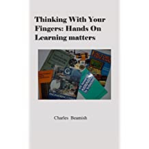 THINKING WITH YOUR FINGERS: Hands On Learning Matters (English Edition)