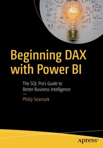 Beginning DAX with Power BI: The SQL Pro\'s Guide to Better Business Intelligence