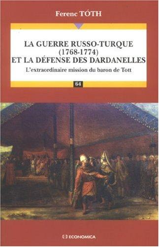 La guerre russo-turque (1768-1774) et la défense des Dardanelles : L'extraordinaire mission du baron de Tott par Ferenc Tóth