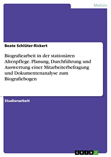Biografiearbeit in der stationären Altenpflege. Planung, Durchführung und Auswertung einer Mitarbeiterbefragung und Dokumentenanalyse zum Biografiebogen