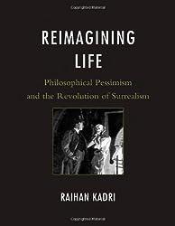 Reimagining Life: Philosophical Pessimism and the Revolution of Surrealism by Raihan Kadri (2011-06-07)