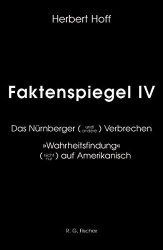 """Faktenspiegel / Das Nürnberger (und andere) Verbrechen. """"Wahrheitsfindung"""" (nicht nur) auf Amerikanisch. Geschrieben für historisch und politisch Interessierte, insbesondere für die junge Generation"""