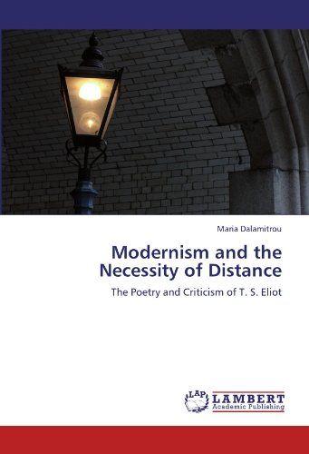 Modernism and the Necessity of Distance: The Poetry and Criticism of T. S. Eliot