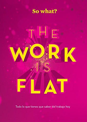 THE WORK IS FLAT: Todo lo que tienes que saber del trabajo hoy (So What? nº 4) por Eduardo de León de la Riva