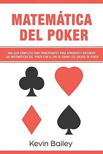 Matematica Del Poker (Libro En Espanol/Poker Math Spanish book): Una guia completa para principiantes para aprender y entender las matematicas del ... el fin de ganar los juegos de poker: Volume 1 por Mr Kevin Bailey