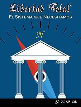 Libertad Total: El Sistema que Necesitamos (Spanish Edition) par [B, J. L. D.]