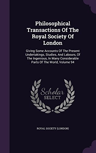 Philosophical Transactions Of The Royal Society Of London: Giving Some Accounts Of The Present Undertakings, Studies, And Labours, Of The Ingenious, In Many Considerable Parts Of The World, Volume 94