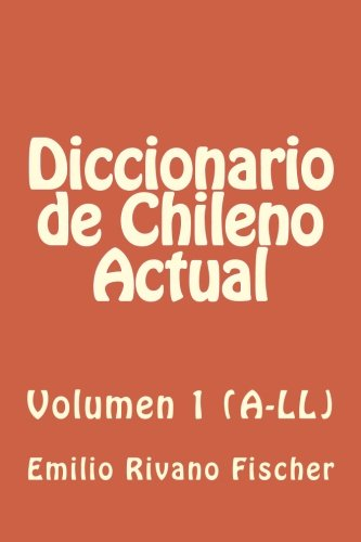 Diccionario de Chileno Actual VOL.1 (A-LL): Vocabulario y usos del habla popular de Chile: Volume 1 por Emilio Rivano Fischer