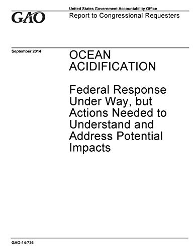 Ocean Acidification: Federal Response Under Way, but Actions Needed to Understand and Address Potential Impacts (English Edition)