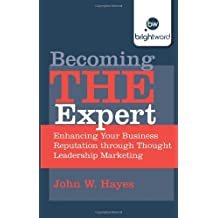 [(Becoming THE Expert: Enhancing Your Business Reputation Through Thought Leadership Marketing)] [ By (author) John W. Hayes ] [January, 2013]