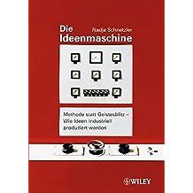 Die Ideenmaschine: Methode statt Geistesblitz - Wie Ideen industriell produziert werden