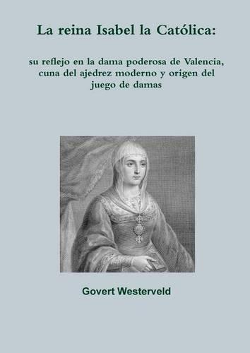 La reina Isabel la Católica: su reflejo en la dama poderosa de Valencia, cuna del ajedrez moderno y origen del juego de damas