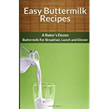Easy Buttermilk Recipes: A Baker's Dozen Buttermilk For Breakfast, Lunch and Din (The Easy Recipe)