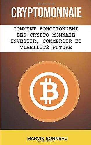 Cryptomonnaie: Comment Fonctionnent Les Crypto-monnaie Investir, Commercer Et Viabilité Future par Marvin Bonneau