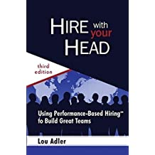 Hire With Your Head: Using Performance-Based Hiring to Build Great Teams by Lou Adler (2007-06-29)
