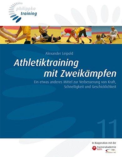 Athletiktraining in Zweikämpfen: Ein etwas anderes Mittel zur Verbesserung von Kraft, Schnelligkeit und Geschicklichkeit (Philippka-Training)