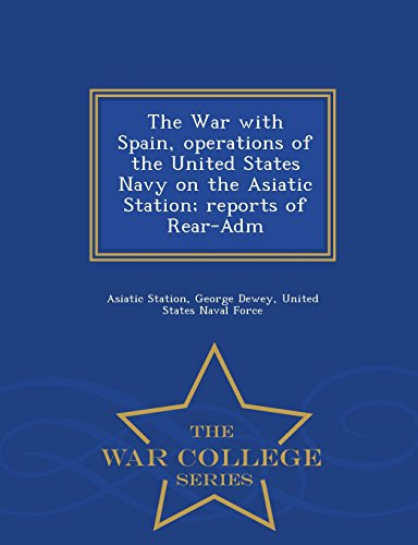The War with Spain, operations of the United States Navy on the Asiatic Station; reports of Rear-Adm - War College Series