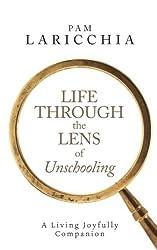 Life through the Lens of Unschooling: A Living Joyfully Companion