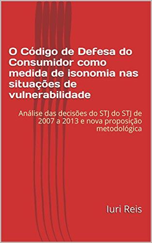 O Código de Defesa do Consumidor como medida de isonomia nas situações de vulnerabilidade: Análise das decisões do STJ de 2007 a 2013 e nova proposição metodológica (Portuguese Edition) por Iuri Reis