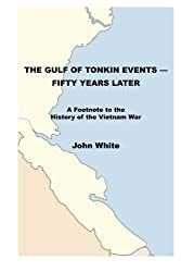 The Gulf of Tonkin Events - Fifty Years Later: A Footnote to the History of the Vietnam War by John White (2014-02-02)