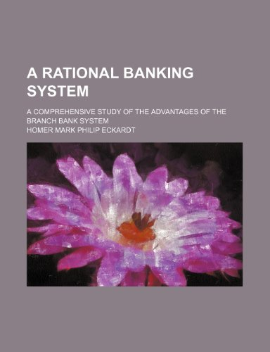 A Rational Banking System; A Comprehensive Study of the Advantages of the Branch Bank System