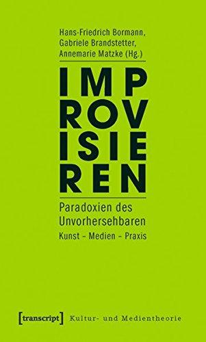 Improvisieren: Paradoxien des Unvorhersehbaren. Kunst - Medien - Praxis (Kultur- und Medientheorie)