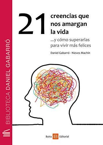 21 creencias que nos amargan la vida: ...y cómo superarlas para vivir más felices por Gabarró Daniel