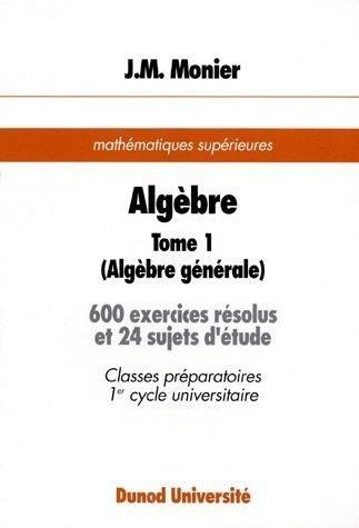 Algèbre. Tome 1, Algébre générale, 600 exercices résolus et 24 sujets d'étude, mathématiques supérieures par  Jean-Marie Monier
