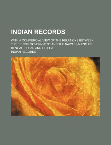 Indian Records; With a Commercial View of the Relations Between the British Government and the Nawabs Nazim of Bengal, Behar and Orissa