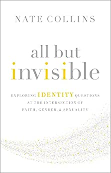 All But Invisible: Exploring Identity Questions at the Intersection of Faith, Gender, and Sexuality (English Edition) di [Collins, Nate]
