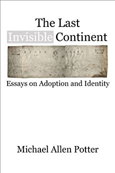 The Last Invisible Continent: Essays on Adoption and Identity by [Potter, Michael Allen]