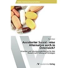 Assistierter Suizid - eine Alternative auch in Österreich?: Ursachen und Lösungsmöglichkeiten für den Wunsch nach Tötung auf Verlangen
