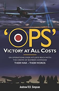 Ops: Victory at All Costs: Operations over Hitler's Reich with the Crews of Bomber Command 1939-1945, Their War – Their Words by [Simpson, Andrew R.B.]