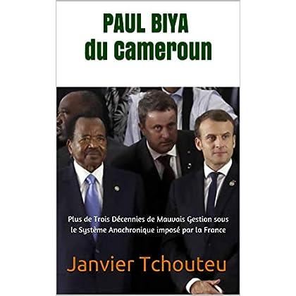 PAUL BIYA du Cameroun: Plus de Trois Décennies de Mauvais Gestion sous  le Système Anachronique imposé par la France