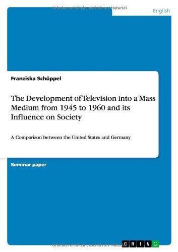 The Development of Television Into a Mass Medium from 1945 to 1960 and Its Influence on Society by Franziska Schuppel (2013-08-20)