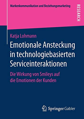 Emotionale Ansteckung in technologiebasierten Serviceinteraktionen: Die Wirkung von Smileys auf die Emotionen der Kunden (Markenkommunikation und Beziehungsmarketing) (Bücher Auf Kunden-service)
