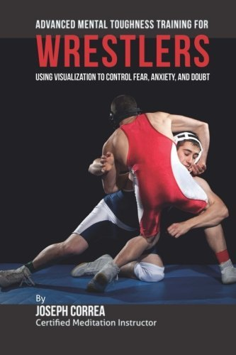 Advanced Mental Toughness Training for Wrestlers: Using Visualization to Control Fear, Anxiety, and Doubt by Joseph Correa (Certified Meditation Instructor) (2015-05-18)