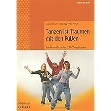 Tanzen ist Träumen mit den Füssen . TeenDance-Praxisbuch für Tanzgruppen (edition im puls)