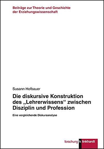 """Die diskursive Konstruktion des """"Lehrerwissens"""" zwischen Disziplin und Profession: Eine vergleichende Diskursanalyse (Klinkhardt forschung. ... und Geschichte der Erziehungswissenschaft)"""